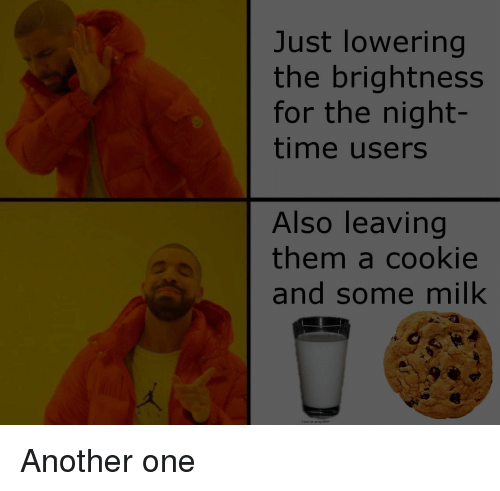 Night Time: Just lowering  the brightness  for the night-  time users  Also leaving  them a cookie  and some milk  i sack at using GIM Another one