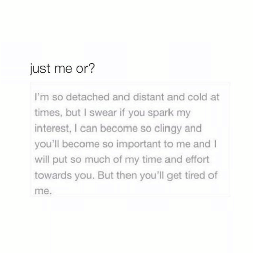 Detached: just me or?  I'm so detached and distant and cold at  times, but I swear if you spark my  interest, I can become so clingy and  you'll become so important to me and I  will put so much of my time and effort  towards you. But then you'll get tired of  me.