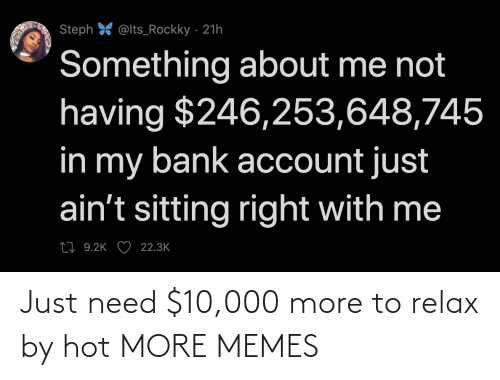 Just Need: Just need $10,000 more to relax by hot MORE MEMES