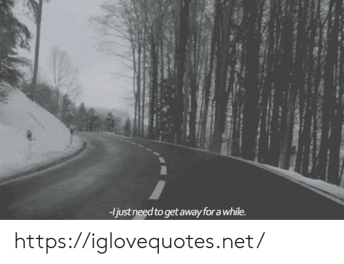get away: just need to get away for a while. https://iglovequotes.net/