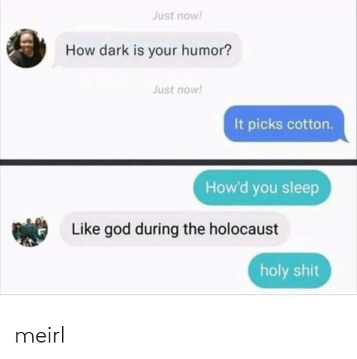 dark: Just now!  How dark is your humor?  Just now!  It picks cotton.  How'd you sleep  Like god during the holocaust  holy shit meirl