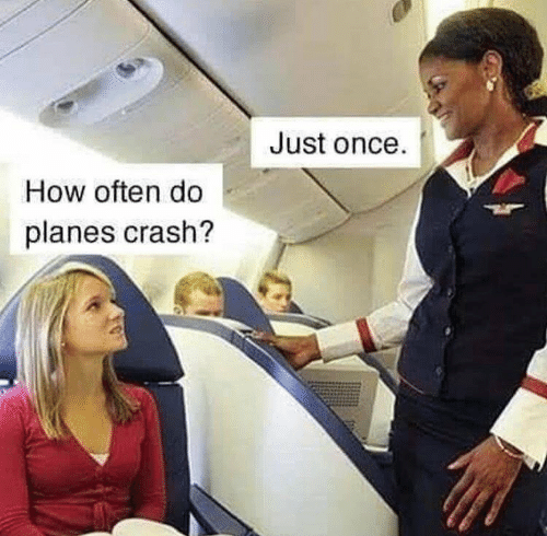 crash: Just once.  How often do  planes crash?