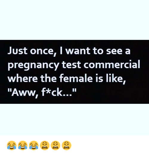 """Femal: Just once, I want to see a  pregnancy test commercial  where the female is like  """"Aww, f*ck..."""" 😂😂😂😩😩😩"""