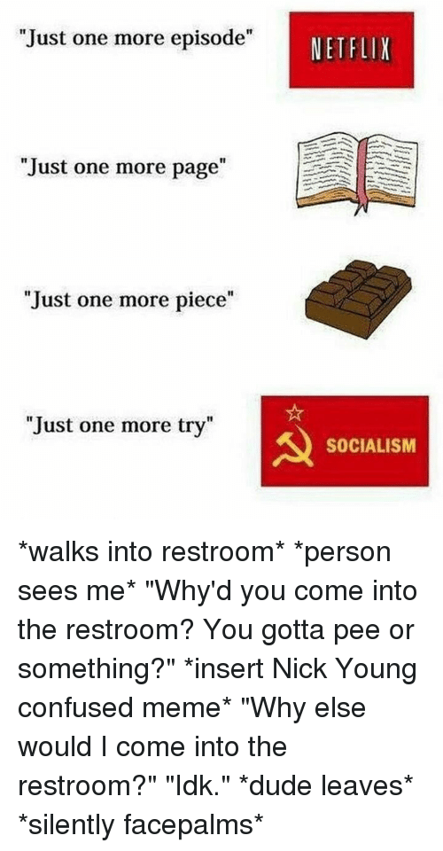 """Confused Meme: Just one more episode""""  NETFLIX  """"Just one more page""""  1I  Just one more piece""""  Just one more try""""  SOCIALISM *walks into restroom* *person sees me* """"Why'd you come into the restroom? You gotta pee or something?"""" *insert Nick Young confused meme* """"Why else would I come into the restroom?"""" """"Idk."""" *dude leaves* *silently facepalms*"""