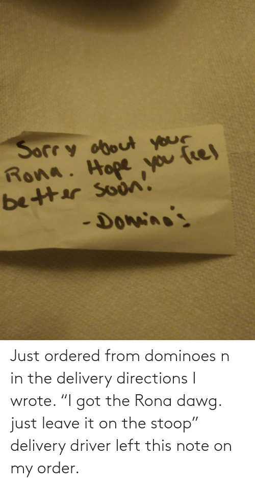 "Leave: Just ordered from dominoes n in the delivery directions I wrote. ""I got the Rona dawg. just leave it on the stoop"" delivery driver left this note on my order."