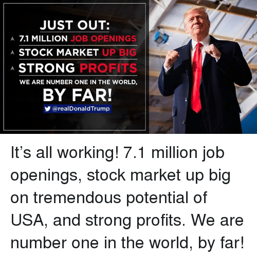 Stock Market: JUST OUT:  A 7.1 MILLION JOB OPENINGS  A STOCK MARKET UFP  A.  STRONG  PROFITS  WE ARE NUMBER ONE IN THE WORLD,  BY FAR!  @realDonald Trump It's all working! 7.1 million job openings, stock market up big on tremendous potential of USA, and strong profits. We are number one in the world, by far!