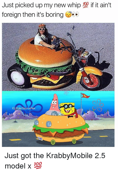 foreigner: Just picked up my new whip  foreign then it's boring  if it ain't  G: PolarSaurusRex Just got the KrabbyMobile 2.5 model x 💯