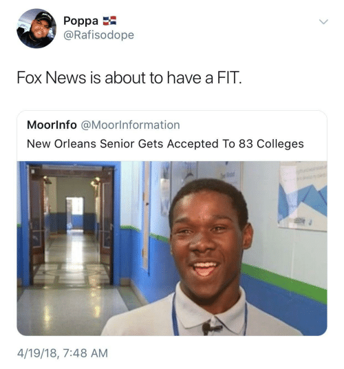 Accepted: JUST  Poppa  @Rafisodope  Fox News is about to have a FIT.  Moorlnfo @Moorlnformation  New Orleans Senior Gets Accepted To 83 Colleges  4/19/18, 7:48 AM