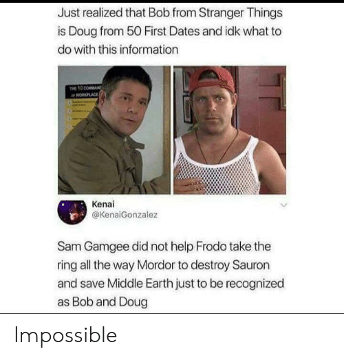 Doug, The Ring, and Earth: Just realized that Bob from Stranger Things  is Doug from 50 First Dates and idk what to  do with this information  PLACE  Kenai  @KenaiGonzalez  Sam Gamgee did not help Frodo take the  ring all the way Mordor to destroy Sauron  and save Middle Earth just to be recognized  as Bob and Doug Impossible
