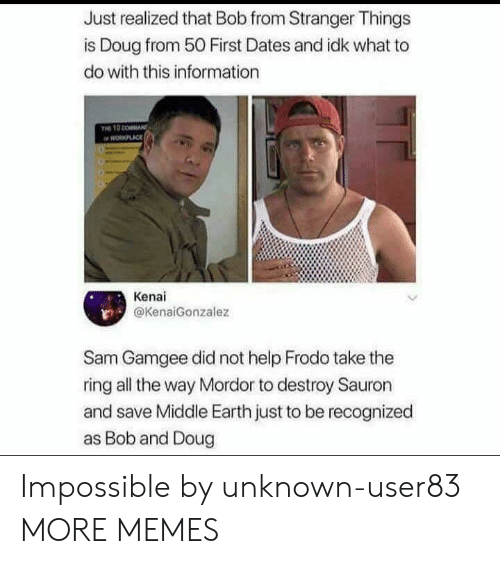 Dank, Doug, and Memes: Just realized that Bob from Stranger Things  is Doug from 50 First Dates and idk what to  do with this information  PLACE  Kenai  @KenaiGonzalez  Sam Gamgee did not help Frodo take the  ring all the way Mordor to destroy Sauron  and save Middle Earth just to be recognized  as Bob and Doug Impossible by unknown-user83 MORE MEMES