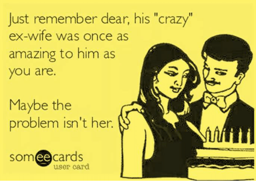 "Crazy, Memes, and Someecards: Just remember dear, his ""crazy""  ex-wife was once as  amazing to him as  you are.  Maybe the  problem isn't her.  someecards  ее  user card"