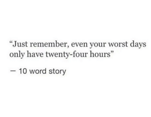 """Word, Remember, and Story: """"Just remember, even your worst days  only have twenty-four hours""""  -10 word story"""