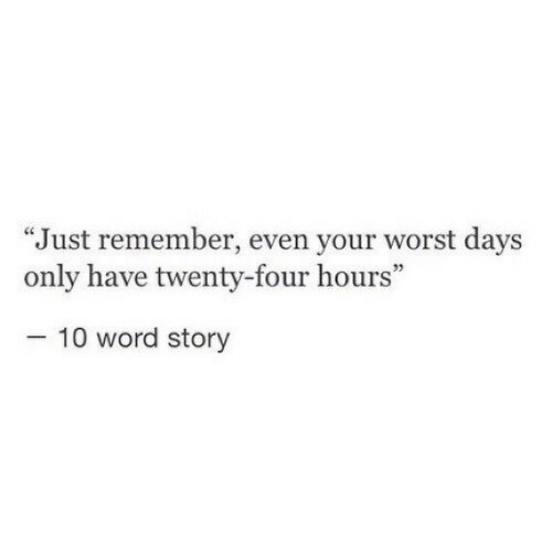 "Word, Remember, and Story: ""Just remember, even your worst days  only have twenty-four hours""  05  10 word story"