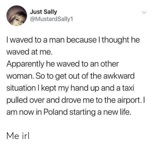 starting a: Just Sally  @MustardSally1  I waved to a man because l thought he  waved at me.  Apparently he waved to an other  woman. So to get out of the awkward  situation I kept my hand up and a taxi  pulled over and drove me to the airport. I  am now in Poland starting a new life. Me irl