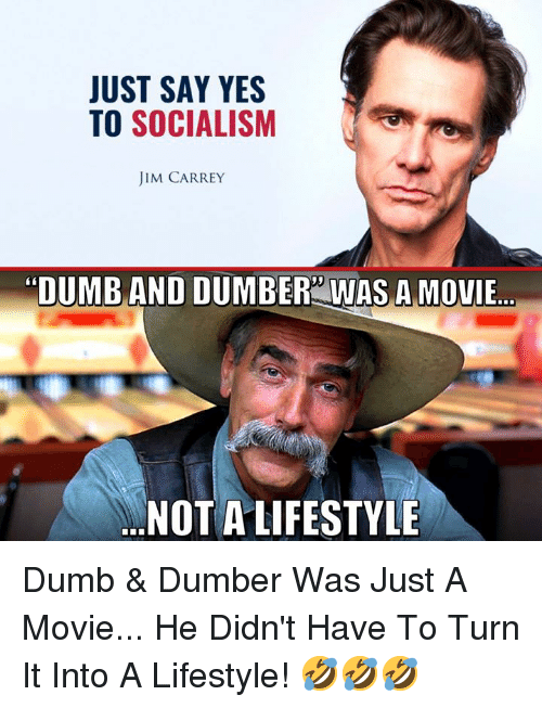 """Dumb, Jim Carrey, and Memes: JUST SAY YES  TO SOCIALISM  JIM CARREY  """"DUMB AND DUMBER WAS A MOVIE..  NOT A LIFESTYLE Dumb & Dumber Was Just A Movie... He Didn't Have To Turn It Into A Lifestyle! 🤣🤣🤣"""