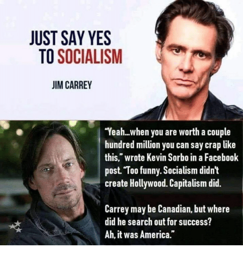 """America, Facebook, and Funny: JUST SAY YES  TO SOCIALISM  JIM CARREY  Yeah...when you are worth a couple  hundred million you can say crap like  this,"""" wrote Kevin Sorbo in a Facebook  post Too funny. Socialism didn't  create Hollywood. Capitalism did.  Carrey may be Canadian, but where  did he search out for success?  Ah, it was America."""""""
