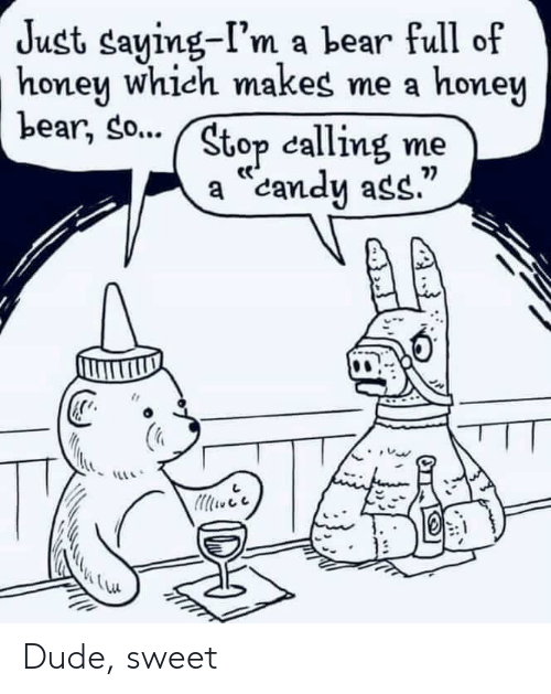 """Ass, Candy, and Dude: Just saying-I'm a bear full of  honen which makes me a honew  Lear, so... ( Stop cal  mey  calling me  a """"candy ass.""""  7) Dude, sweet"""