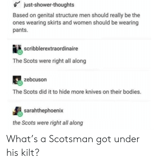 Skirts: just-shower-thoughts  Based on genital structure men should really be the  ones wearing skirts and women should be wearing  pants.  scribblerextraordinaire  The Scots were right all along  zebcuson  The Scots did it to hide more knives on their bodies.  sarahthephoenix  the Scots were right all along What's a Scotsman got under his kilt?
