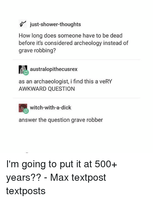 answere: just-shower-thoughts  How long does someone have to be dead  before it's considered archeology instead of  grave robbing?  atralopithecusrex  as an archaeologist, i find this a veRY  AWKWARD QUESTION  witch-with-a-dick  answer the question grave robber I'm going to put it at 500+ years?? - Max textpost textposts