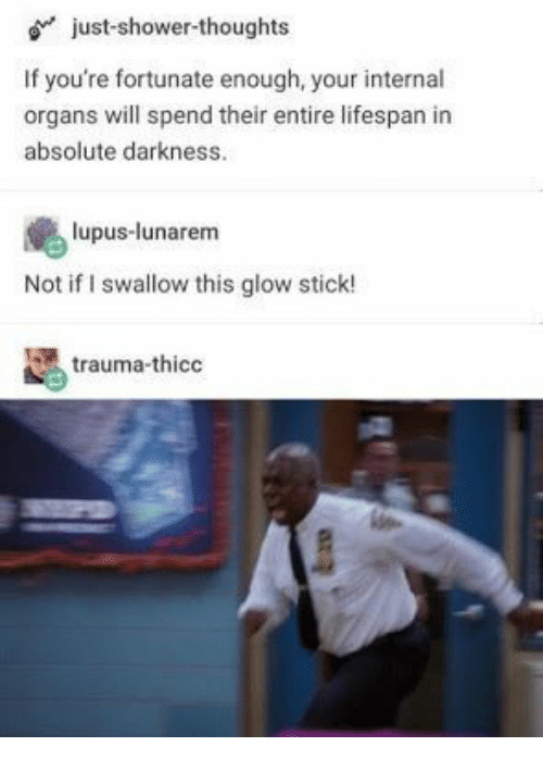 Shower, Shower Thoughts, and Lupus: just-shower-thoughts  If you're fortunate enough, your internal  organs will spend their entire lifespan in  absolute darkness.  lupus-lunarem  Not if I swallow this glow stick!  trauma-thico