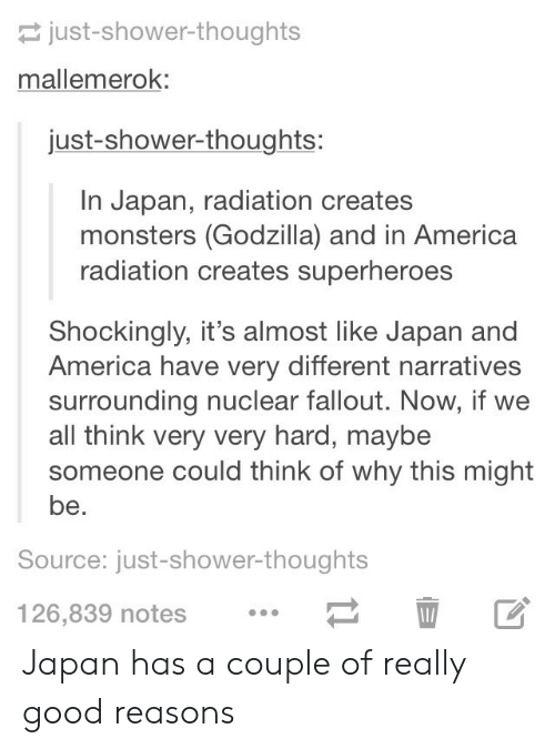 America, Godzilla, and Shower: just-shower-thoughts  mallemerok:  just-shower-thoughts:  In Japan, radiation creates  monsters (Godzilla) and in America  radiation creates superheroes  Shockingly, it's almost like Japan and  America have very different narratives  surrounding nuclear fallout. Now, if we  all think very very hard, maybe  someone could think of why this might  be.  Source: just-shower-thoughts  126,839 notes  1 Japan has a couple of really good reasons