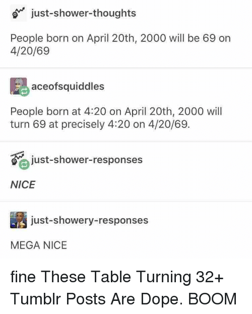 April 20th: just-shower-thoughts  People born on April 20th, 2000 will be 69 on  4/20/69  aceofsquiddles  People born at 4:20 on April 20th, 2000 will  turn 69 at precisely 4:20 on 4/20/69.  just-shower-responses  NICE  just-showery-responses  MEGA NICE fine These Table Turning 32+ Tumblr Posts Are Dope. BOOM