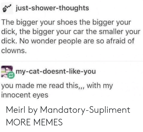 Clowns: just-shower-thoughts  The bigger your shoes the bigger your  dick, the bigger your car the smaller your  dick. No wonder people are so afraid of  clowns.  my-cat-doesnt-like-you  you made me read this,, with my  innocent eyes Meirl by Mandatory-Supliment MORE MEMES