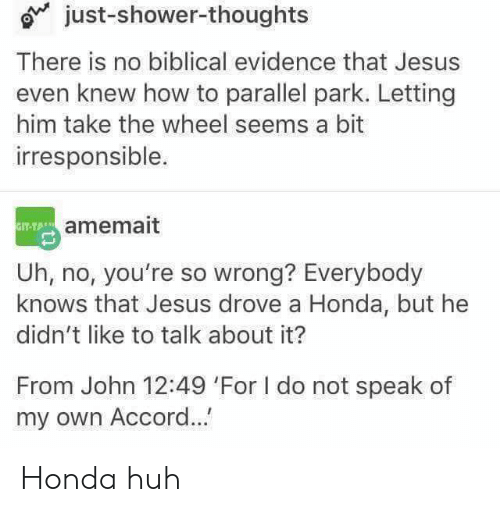 Jesus Drove A Honda: just-shower-thoughts  There is no biblical evidence that Jesus  even knew how to parallel park. Letting  him take the wheel seems a bit  irresponsible.  IT-TAamemait  Uh, no, you're so wrong? Everybody  knows that Jesus drove a Honda, but he  didn't like to talk about it?  From John 12:49 'For I do not speak of  my own Accord... Honda huh