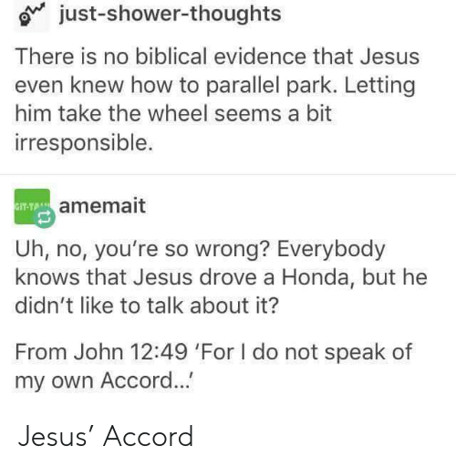Jesus Drove A Honda: just-shower-thoughts  There is no biblical evidence that Jesus  even knew how to parallel park. Letting  him take the wheel seems a bit  irresponsible.  amemait  Uh, no, you're so wrong? Everybody  knows that Jesus drove a Honda, but he  didn't like to talk about it?  From John 12:49 'For I do not speak of  my own Accord... Jesus' Accord