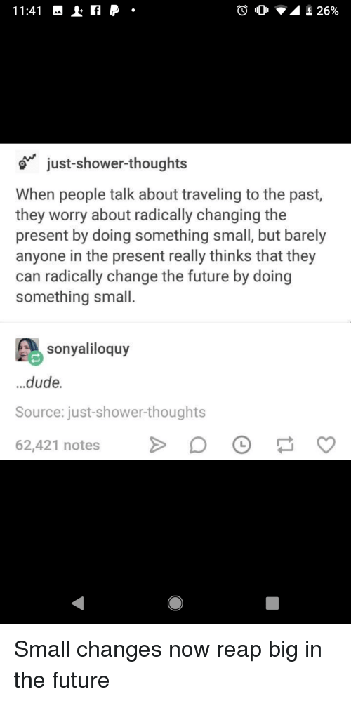 Dude, Future, and Shower: just-shower-thoughts  When people talk about traveling to the past,  they worry about radically changing the  present by doing something small, but barely  anyone in the present really thinks that they  can radically change the future by doing  something small.  sonyaliloquy  ...dude.  Source: just-shower-thoughts  62,421 notesD Small changes now reap big in the future