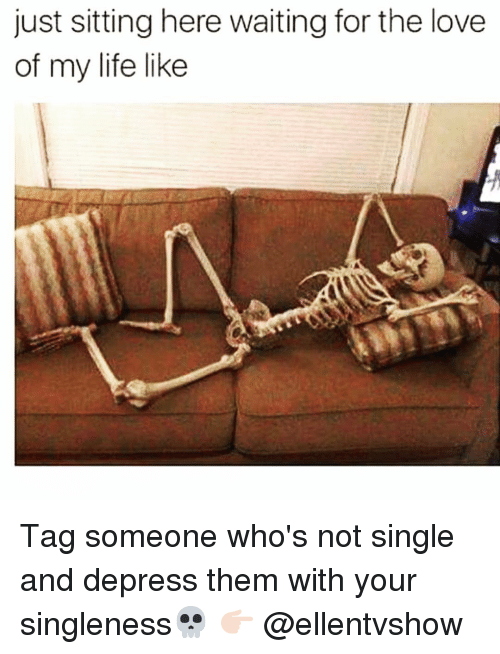 Not Single: just sitting here waiting for the love  of my life like Tag someone who's not single and depress them with your singleness💀 👉🏻 @ellentvshow