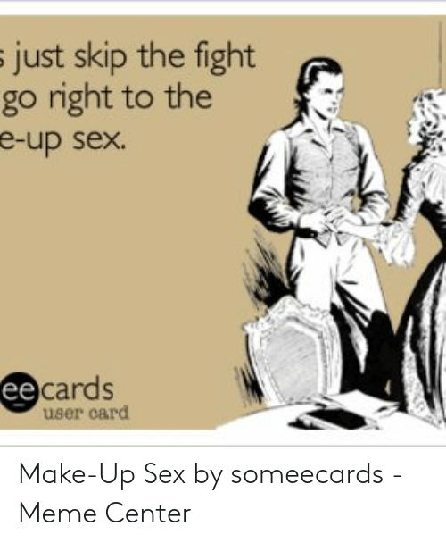 sex memes tumblr: just skip the fight  go right to the  e-up sex.  cards  user card Make-Up Sex by someecards - Meme Center