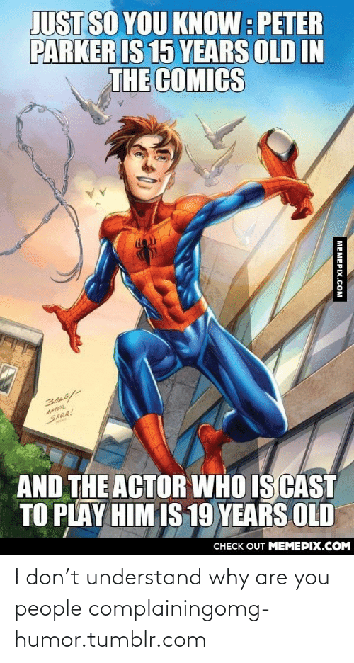 T Understand: JUST SO YOU KNOW: PETER  PARKER IS 15 YEARS OLD IN  THE COMICS  APTOR  SARA!  AND THE ACTOR WHO IS CAST  TO PLAY HIM IS 19 YEARS OLD  CНЕCK OUT MЕМЕРIХ.COM  MEMEPIX.COM I don't understand why are you people complainingomg-humor.tumblr.com