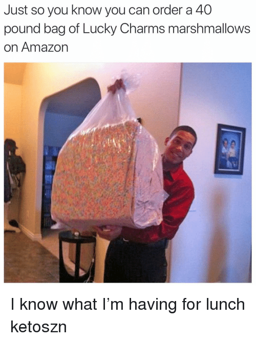 A 40: Just so you know you can order a 40  pound bag of Lucky Charms marshmallows  on Amazon I know what I'm having for lunch ketoszn