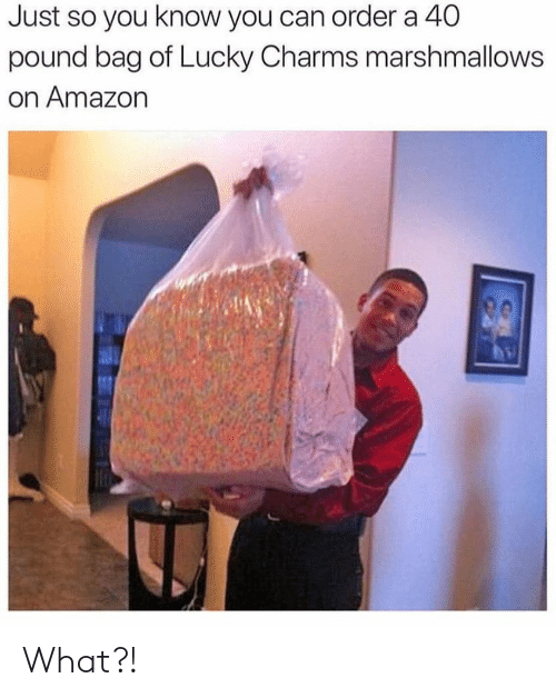 A 40: Just so you know you can order a 40  pound bag of Lucky Charms marshmallows  on Amazon What?!