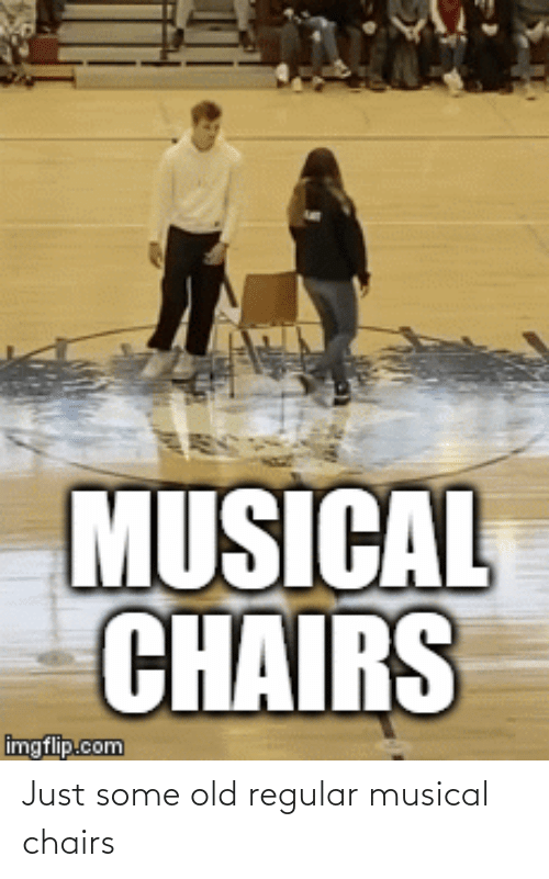 chairs: Just some old regular musical chairs