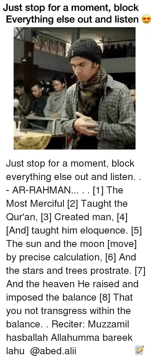 Heaven, Memes, and Moon: Just stop for a moment, block  Everything else out and listen Just stop for a moment, block everything else out and listen. . - AR-RAHMAN... . . [1] The Most Merciful [2] Taught the Qur'an, [3] Created man, [4] [And] taught him eloquence. [5] The sun and the moon [move] by precise calculation, [6] And the stars and trees prostrate. [7] And the heaven He raised and imposed the balance [8] That you not transgress within the balance. . Reciter: Muzzamil hasballah Allahumma bareek lahu ▃▃▃▃▃▃▃▃▃▃▃▃▃▃▃▃▃▃▃▃ @abed.alii 📝