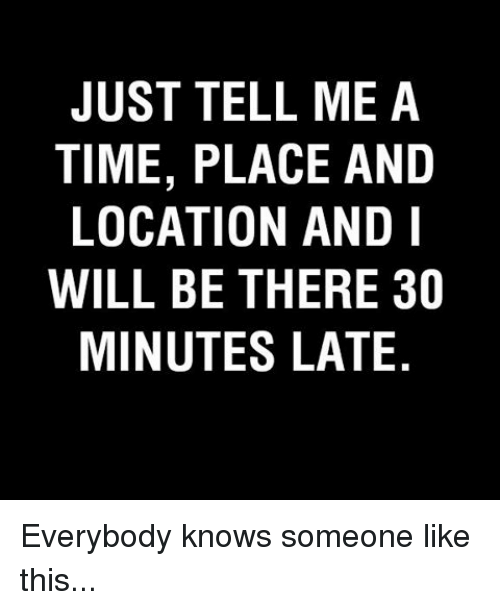 Memes, Being There, and 🤖: JUST TELL ME A  TIME, PLACE AND  LOCATION AND I  WILL BE THERE 30  MINUTES LATE. Everybody knows someone like this...