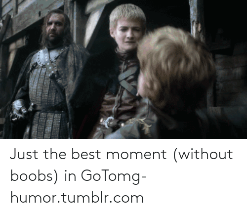 Just The Best: Just the best moment (without boobs) in GoTomg-humor.tumblr.com