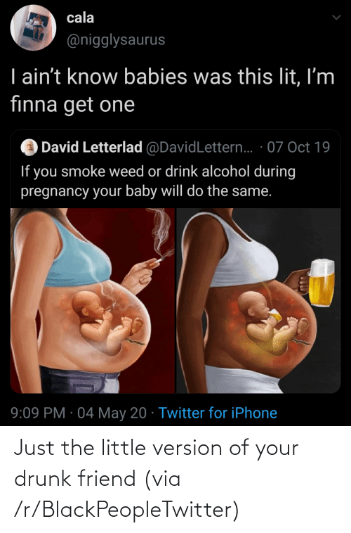 Your Drunk: Just the little version of your drunk friend (via /r/BlackPeopleTwitter)