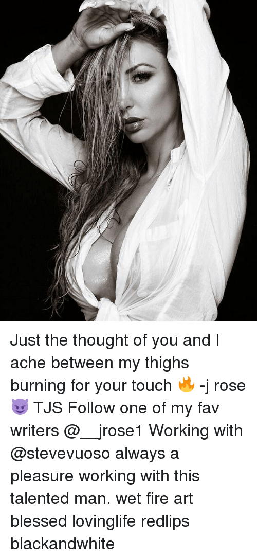 Thoughtful Of You: Just the thought of you and I ache between my thighs burning for your touch 🔥 -j rose 😈 TJS Follow one of my fav writers @__jrose1 Working with @stevevuoso always a pleasure working with this talented man. wet fire art blessed lovinglife redlips blackandwhite