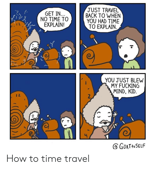 no time: JUST TRAVEL  BACK TO WHEN  YOU HAD TIME  TO EXPLAIN  GET IN..  NO TIME TO  EXPLAIN!  YOU JUST BLEW  MY FUCKING  MIND, KID.  2  GOATHOSELF How to time travel