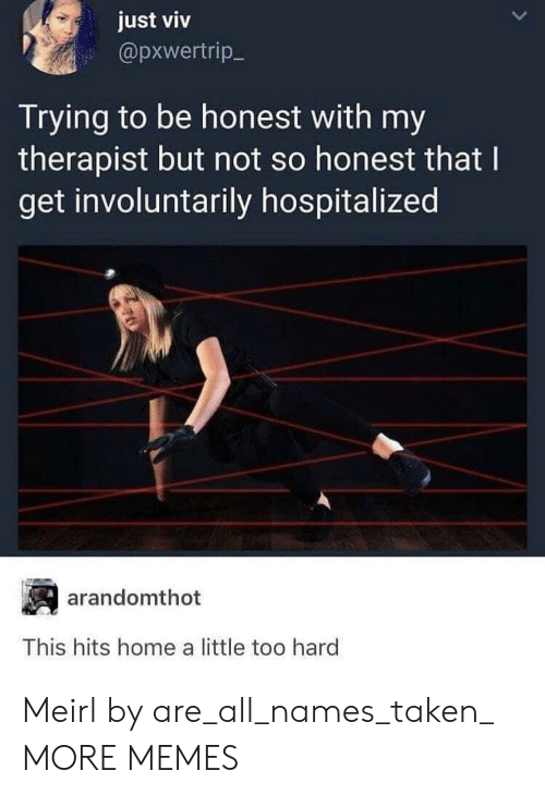Dank, Memes, and Taken: just viv  @pxwertrip-  Trying to be honest with my  therapist but not so honest that I  get involuntarily hospitalized  arandomthot  This hits home a little too hard Meirl by are_all_names_taken_ MORE MEMES