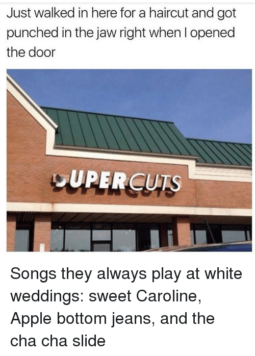 Apple, Haircut, and Songs: Just walked in here for a haircut and got  punched in the jaw right when opened  the door  DUPERCURS Songs they always play at white weddings: sweet Caroline, Apple bottom jeans, and the cha cha slide