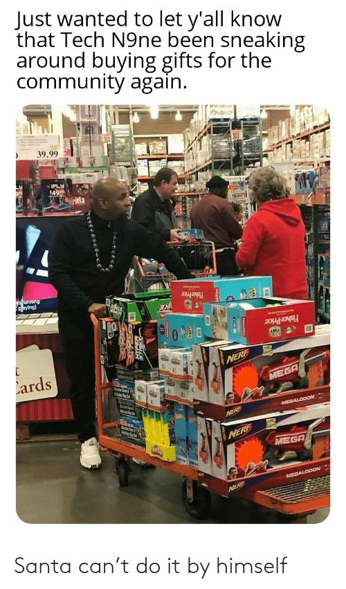 Just Wanted: Just wanted to let y'all know  that Tech N9ne been sneaking  around buying gifts for the  community again.  39.99  IFLY  49  Hela  es unning  Aaying)  Fisher Price  Fisher Price  Lards  NERF  MEGA  MelsPer  MEGALODON  Marstn Soum & igth  NERE  NERF  MEGA  MEGALODON  NERF Santa can't do it by himself