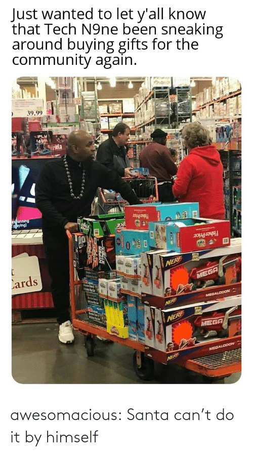 Sneaking: Just wanted to let y'all know  that Tech N9ne been sneaking  around buying gifts for the  community again.  39.99  IFLY  49  Hela  es unning  Aaying)  Fisher Price  Fisher Price  Lards  NERF  MEGA  MelsPer  MEGALODON  Marstn Soum & igth  NERE  NERF  MEGA  MEGALODON  NERF awesomacious:  Santa can't do it by himself