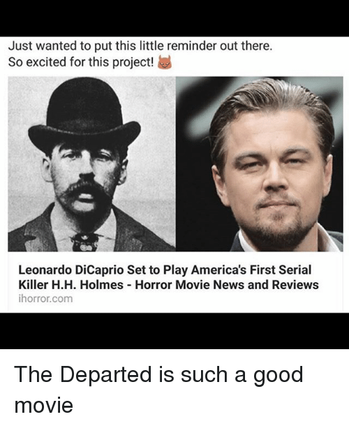 departed: Just wanted to put this little reminder out there.  So excited for this project!  Leonardo DiCaprio Set to Play America's First Serial  Killer H.H. Holmes Horror Movie News and Reviews  ihorror.com The Departed is such a good movie