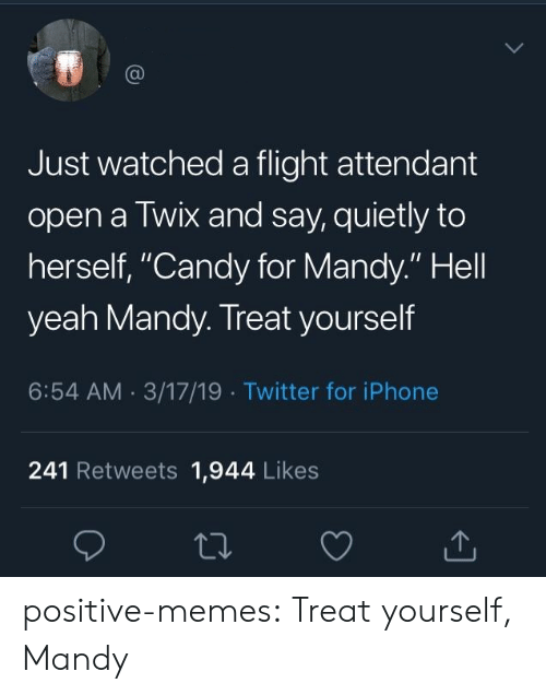 "Candy, Iphone, and Memes: Just watched a flight attendant  open a Twix and say, quietly to  herself, ""Candy for Mandy."" Hell  yeah Mandy. Treat yourself  6:54 AM 3/17/19 Twitter for iPhone  241 Retweets 1,944 Likes positive-memes:  Treat yourself, Mandy"