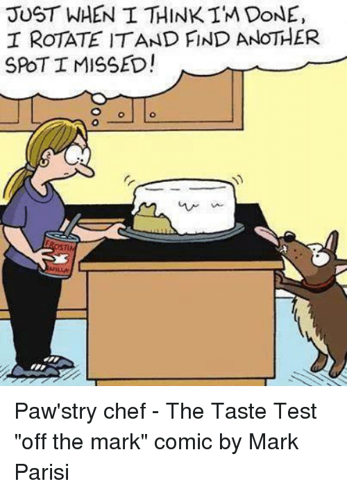 """Memes, Chef, and Test: JUST WHEN I THINK IM DoNE,  I RoTATE ITAND FIND ANOTHER  SPOT I MISSED! Paw'stry chef - The Taste Test  """"off the mark"""" comic by Mark Parisi"""