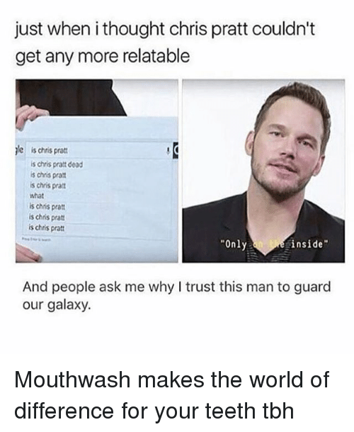 "Chris Pratt, Tbh, and What Is: just when i thought chris pratt couldn't  get any more relatable  jle is chris pratt  is chris pratt dead  is chris pra  s chris pra  what  is chris prat  is chris pratt  is chris pratt  Only  inside""  And people ask me why I trust this man to guard  our galaxy. Mouthwash makes the world of difference for your teeth tbh"